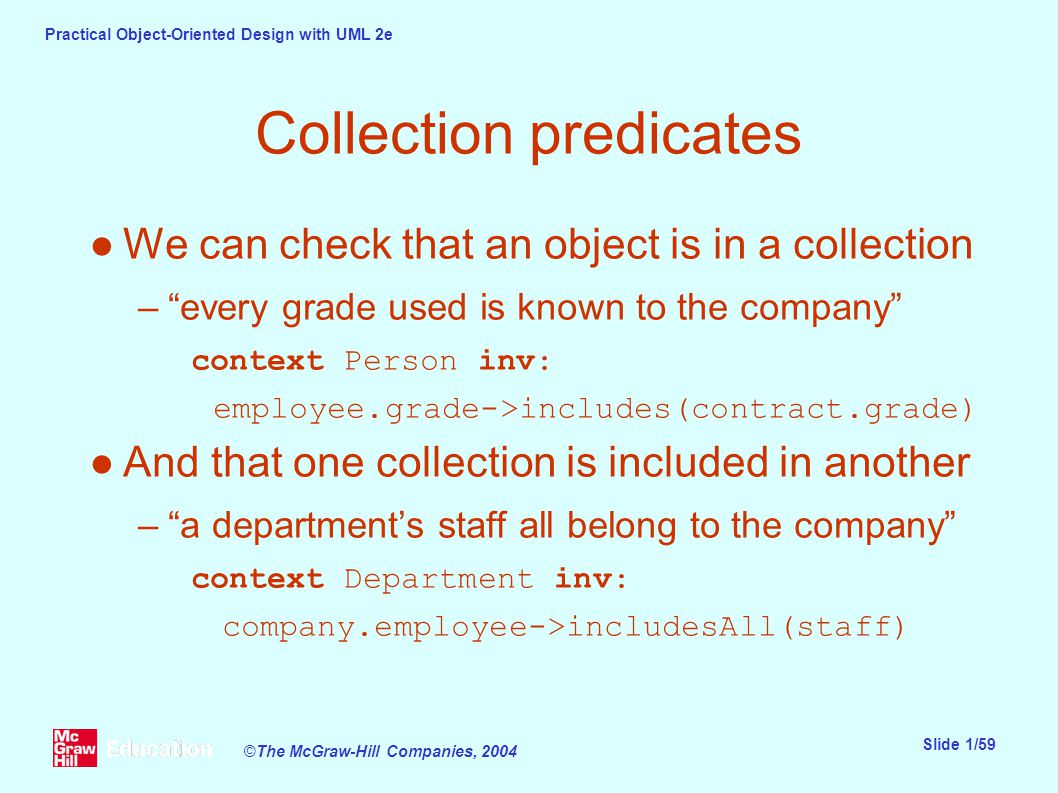 Practical Object-Oriented Design with UML 2e Slide 1/59 ©The McGraw-Hill Companies, 2004 Collection predicates ●We can check that an object is in a collection – every grade used is known to the company context Person inv: employee.grade->includes(contract.grade) ●And that one collection is included in another – a department's staff all belong to the company context Department inv: company.employee->includesAll(staff)
