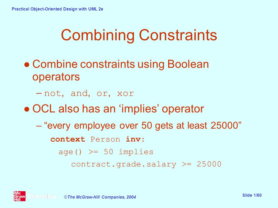Practical Object-Oriented Design with UML 2e Slide 1/60 ©The McGraw-Hill Companies, 2004 Combining Constraints ●Combine constraints using Boolean operators – not, and, or, xor ●OCL also has an 'implies' operator – every employee over 50 gets at least 25000 context Person inv: age() >= 50 implies contract.grade.salary >= 25000