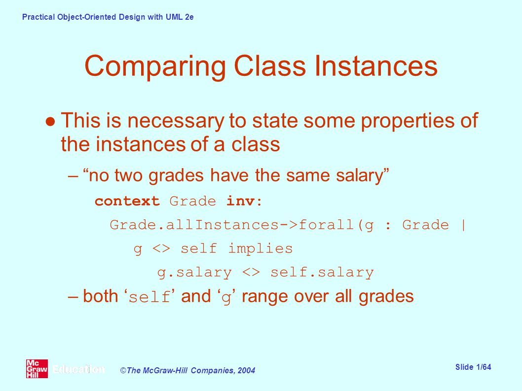 Practical Object-Oriented Design with UML 2e Slide 1/64 ©The McGraw-Hill Companies, 2004 Comparing Class Instances ●This is necessary to state some properties of the instances of a class – no two grades have the same salary context Grade inv: Grade.allInstances->forall(g : Grade | g <> self implies g.salary <> self.salary –both ' self ' and ' g ' range over all grades