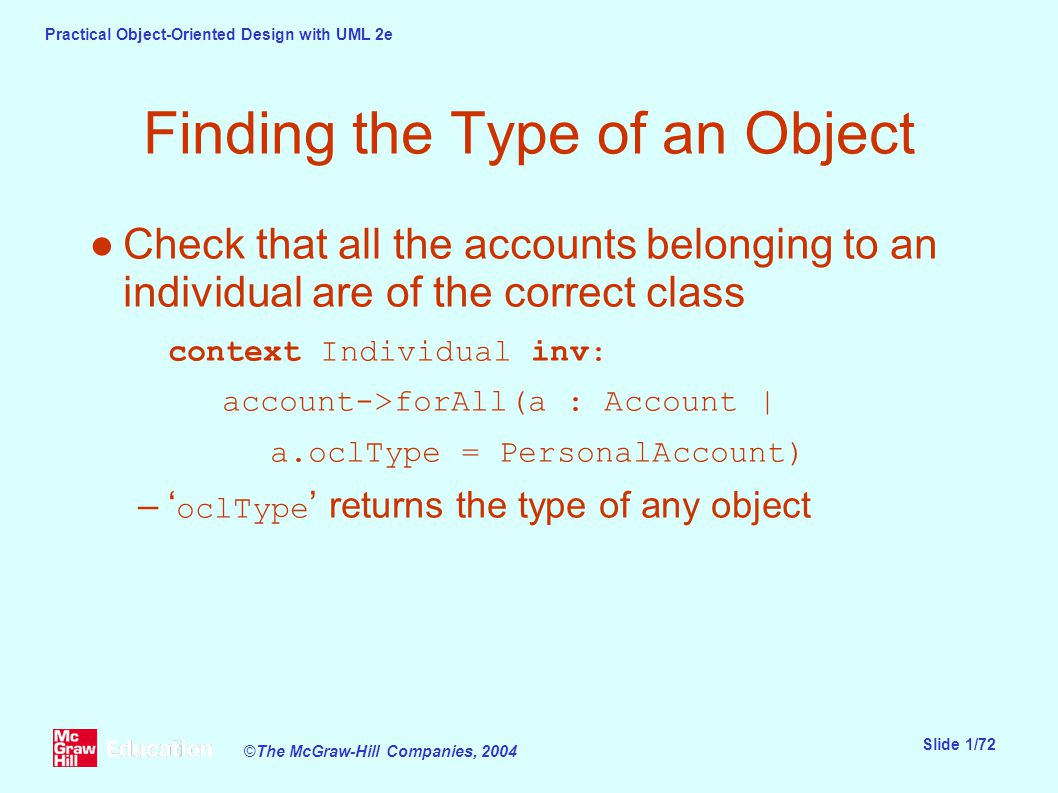 Practical Object-Oriented Design with UML 2e Slide 1/72 ©The McGraw-Hill Companies, 2004 Finding the Type of an Object ●Check that all the accounts belonging to an individual are of the correct class context Individual inv: account->forAll(a : Account | a.oclType = PersonalAccount) –' oclType ' returns the type of any object