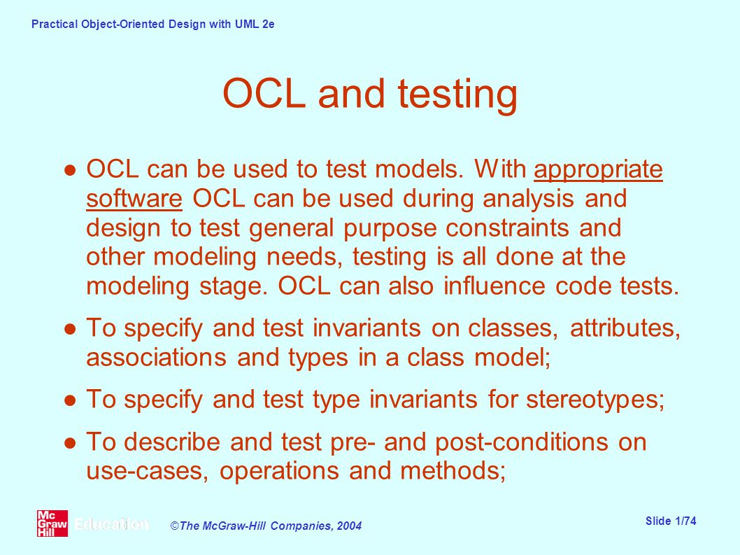 Practical Object-Oriented Design with UML 2e Slide 1/74 ©The McGraw-Hill Companies, 2004 OCL and testing ●OCL can be used to test models.