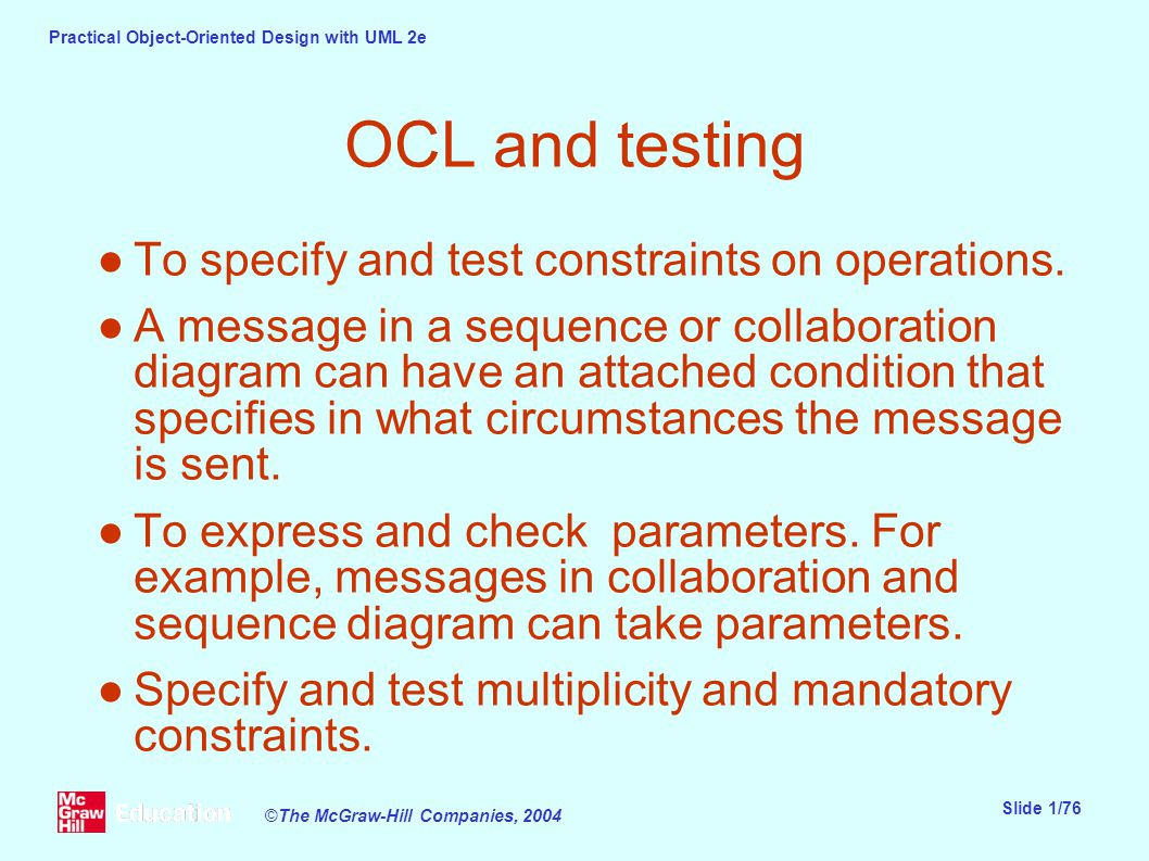 Practical Object-Oriented Design with UML 2e Slide 1/76 ©The McGraw-Hill Companies, 2004 OCL and testing ●To specify and test constraints on operations.