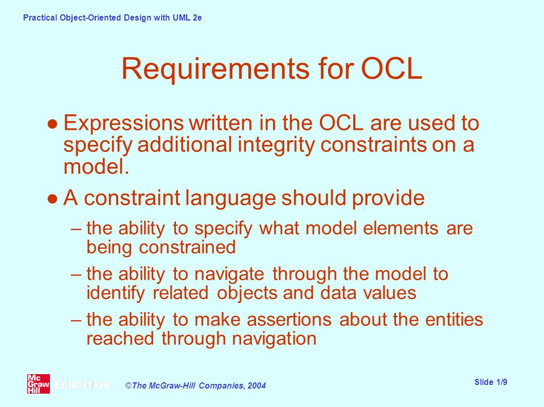 Practical Object-Oriented Design with UML 2e Slide 1/9 ©The McGraw-Hill Companies, 2004 Requirements for OCL ●Expressions written in the OCL are used to specify additional integrity constraints on a model.