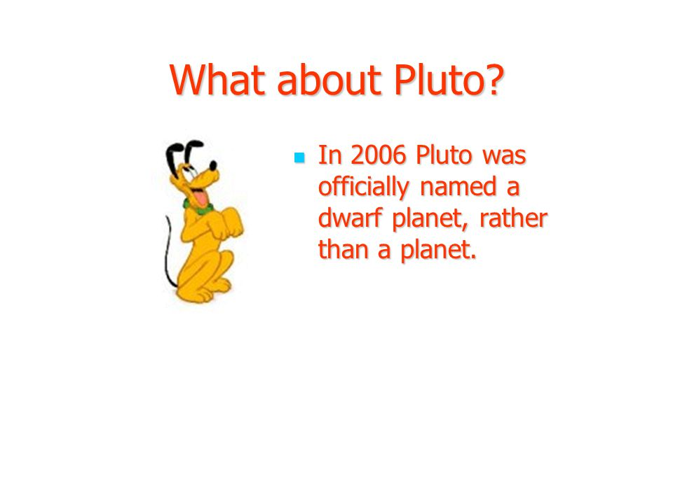 What about Pluto. In 2006 Pluto was officially named a dwarf planet, rather than a planet.