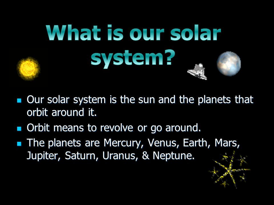 Our solar system is the sun and the planets that orbit around it.
