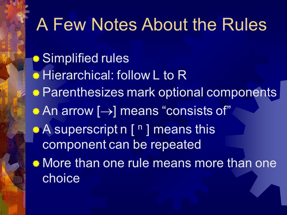 A Few Notes About the Rules  Simplified rules  Hierarchical: follow L to R  Parenthesizes mark optional components  An arrow [  ] means consists of  A superscript n [ n ] means this component can be repeated  More than one rule means more than one choice