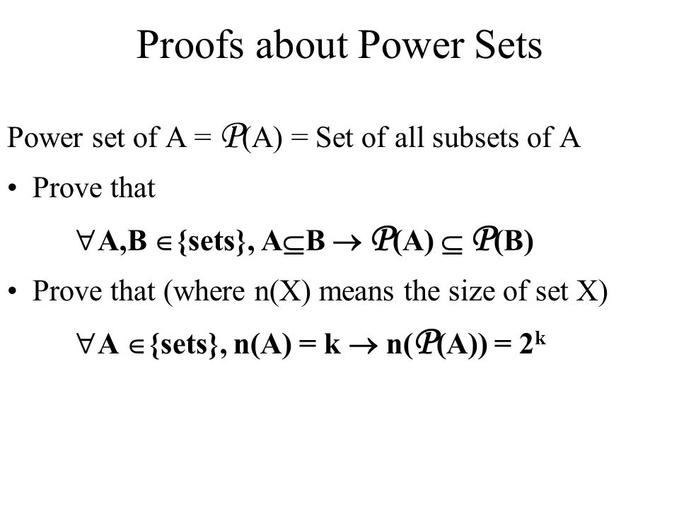 Proofs about Power Sets Power set of A = P (A) = Set of all subsets of A Prove that  A,B  {sets}, A  B  P (A)  P (B) Prove that (where n(X) means the size of set X)  A  {sets}, n(A) = k  n( P (A)) = 2 k
