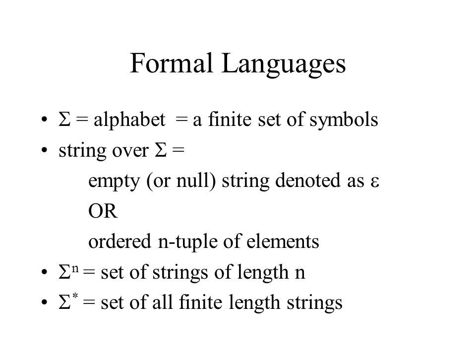 Formal Languages  = alphabet = a finite set of symbols string over  = empty (or null) string denoted as  OR ordered n-tuple of elements  n = set of strings of length n  * = set of all finite length strings