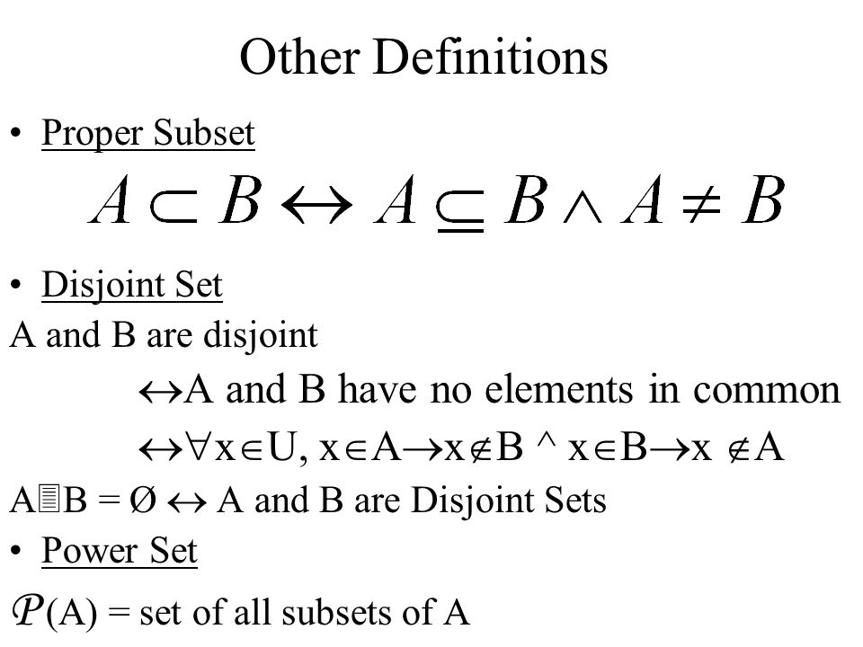 Other Definitions Proper Subset Disjoint Set A and B are disjoint  A and B have no elements in common  x  U, x  A  x  B ^ x  B  x  A A  B = Ø  A and B are Disjoint Sets Power Set P (A) = set of all subsets of A