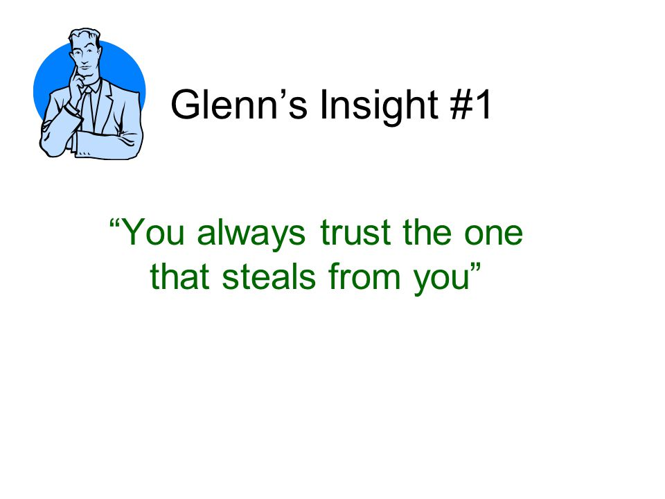 Glenn's Insight #1 You always trust the one that steals from you