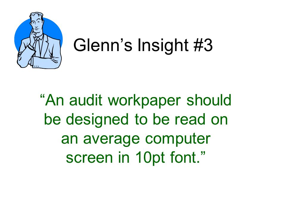 Glenn's Insight #3 An audit workpaper should be designed to be read on an average computer screen in 10pt font.