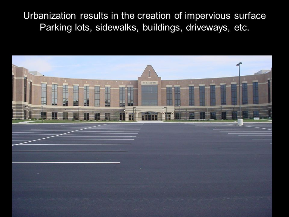 Urbanization results in the creation of impervious surface Parking lots, sidewalks, buildings, driveways, etc.