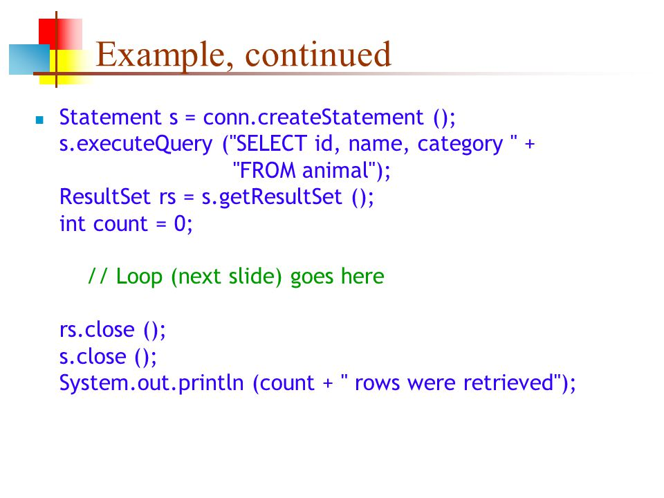 Example, continued Statement s = conn.createStatement (); s.executeQuery ( SELECT id, name, category + FROM animal ); ResultSet rs = s.getResultSet (); int count = 0; // Loop (next slide) goes here rs.close (); s.close (); System.out.println (count + rows were retrieved );