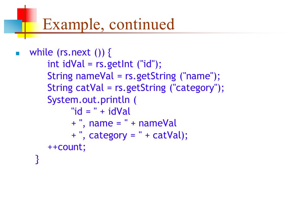 Example, continued while (rs.next ()) { int idVal = rs.getInt ( id ); String nameVal = rs.getString ( name ); String catVal = rs.getString ( category ); System.out.println ( id = + idVal + , name = + nameVal + , category = + catVal); ++count; }