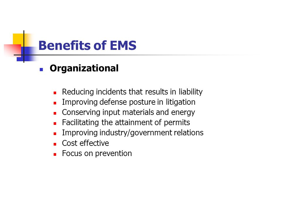 Benefits of EMS Organizational Reducing incidents that results in liability Improving defense posture in litigation Conserving input materials and energy Facilitating the attainment of permits Improving industry/government relations Cost effective Focus on prevention