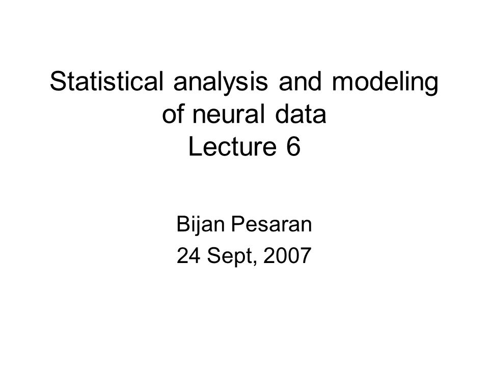 Statistical analysis and modeling of neural data Lecture 6 Bijan Pesaran 24 Sept, 2007