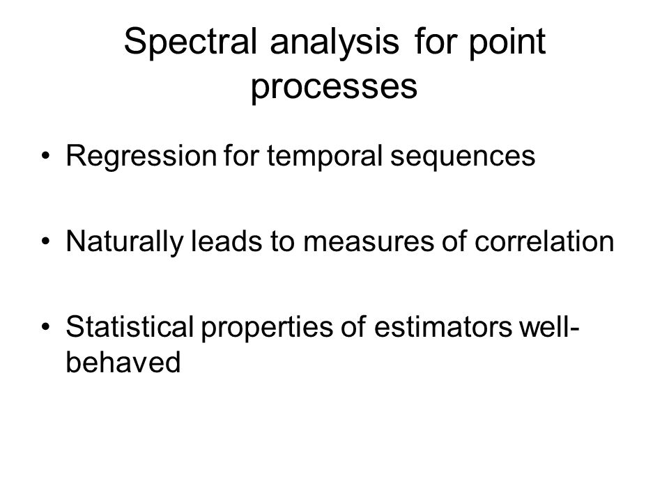 Spectral analysis for point processes Regression for temporal sequences Naturally leads to measures of correlation Statistical properties of estimators well- behaved