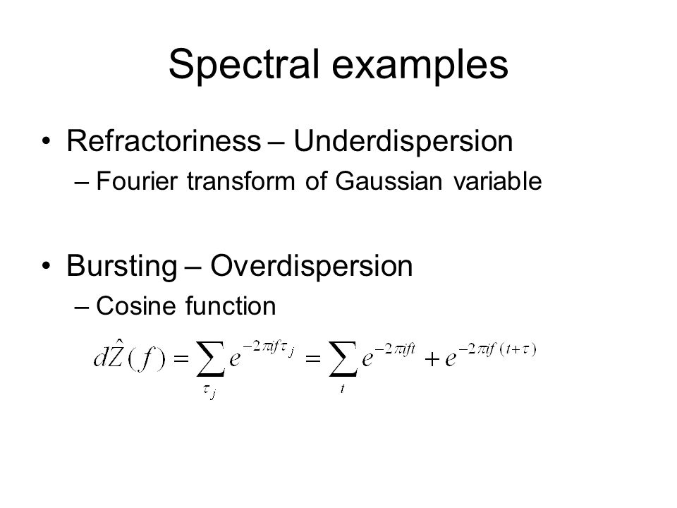 Spectral examples Refractoriness – Underdispersion –Fourier transform of Gaussian variable Bursting – Overdispersion –Cosine function