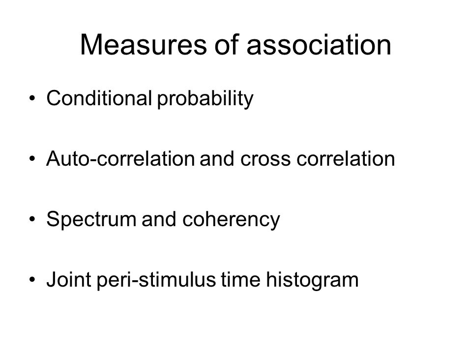 Measures of association Conditional probability Auto-correlation and cross correlation Spectrum and coherency Joint peri-stimulus time histogram