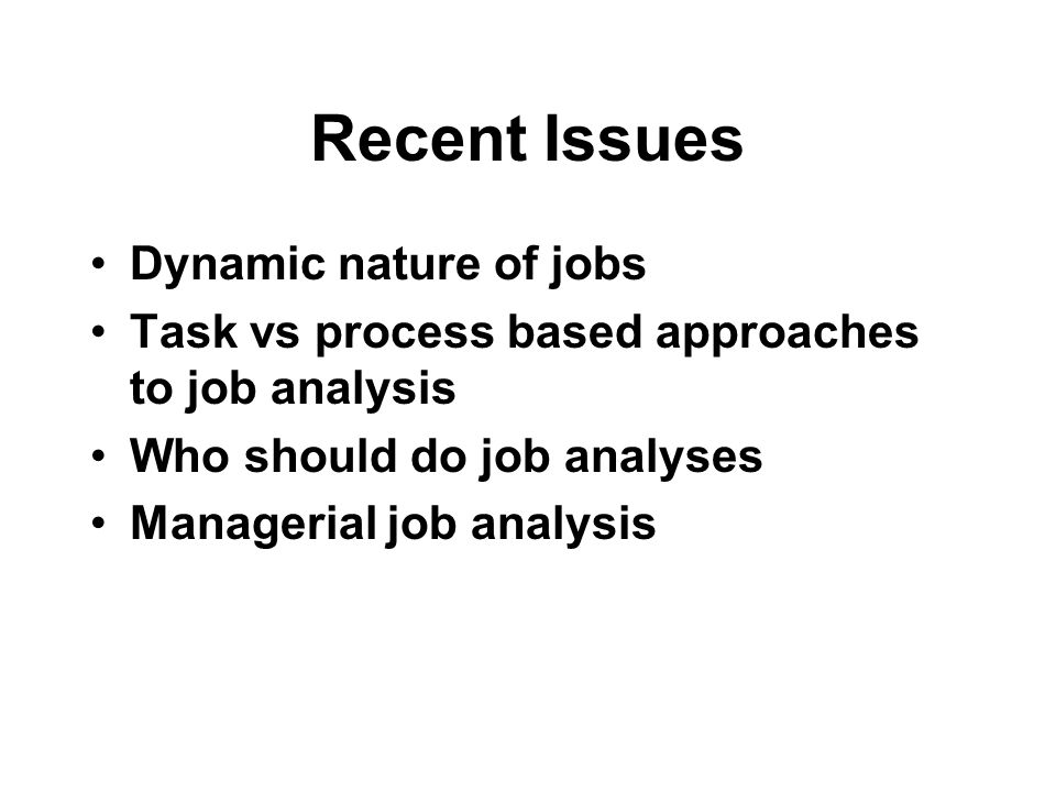 Recent Issues Dynamic nature of jobs Task vs process based approaches to job analysis Who should do job analyses Managerial job analysis