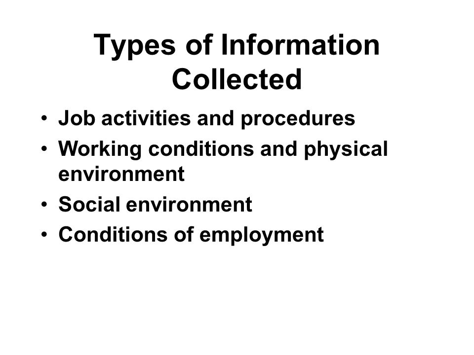 Types of Information Collected Job activities and procedures Working conditions and physical environment Social environment Conditions of employment