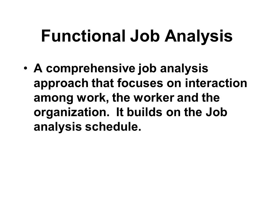 Functional Job Analysis A comprehensive job analysis approach that focuses on interaction among work, the worker and the organization.