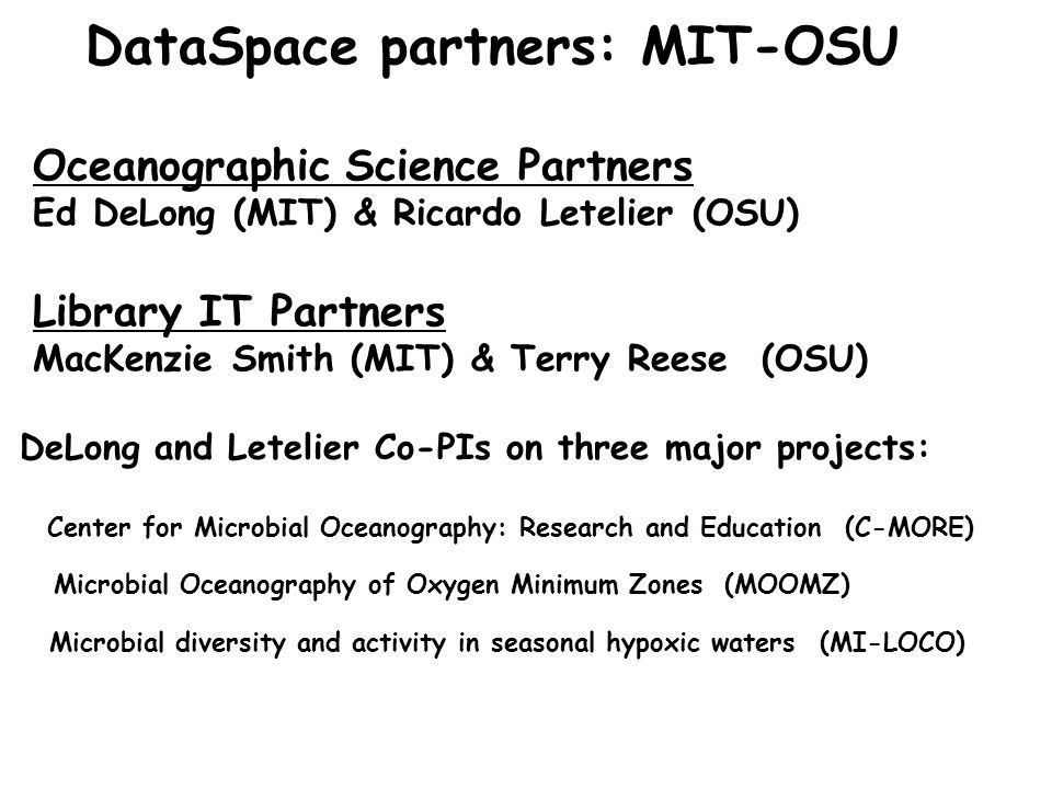 DataSpace partners: MIT-OSU Oceanographic Science Partners Ed DeLong (MIT) & Ricardo Letelier (OSU) Library IT Partners MacKenzie Smith (MIT) & Terry Reese (OSU) DeLong and Letelier Co-PIs on three major projects: Center for Microbial Oceanography: Research and Education (C-MORE) Microbial Oceanography of Oxygen Minimum Zones (MOOMZ) Microbial diversity and activity in seasonal hypoxic waters (MI-LOCO)