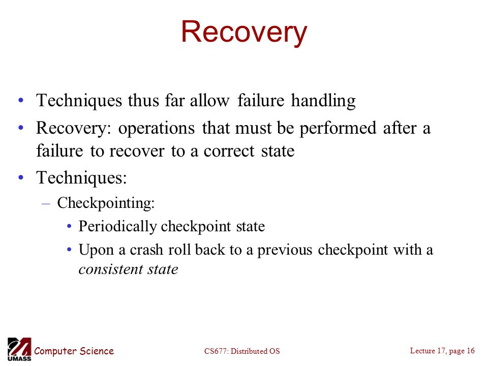 Computer Science Lecture 17, page 16 CS677: Distributed OS Recovery Techniques thus far allow failure handling Recovery: operations that must be performed after a failure to recover to a correct state Techniques: –Checkpointing: Periodically checkpoint state Upon a crash roll back to a previous checkpoint with a consistent state