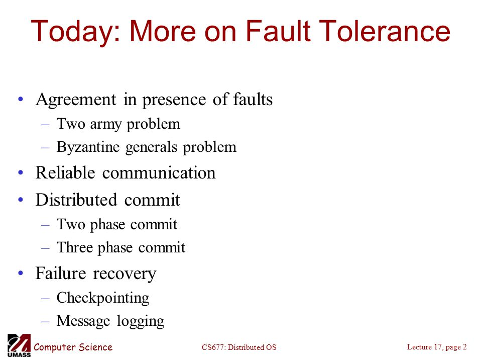 Computer Science Lecture 17, page 2 CS677: Distributed OS Today: More on Fault Tolerance Agreement in presence of faults –Two army problem –Byzantine generals problem Reliable communication Distributed commit –Two phase commit –Three phase commit Failure recovery –Checkpointing –Message logging