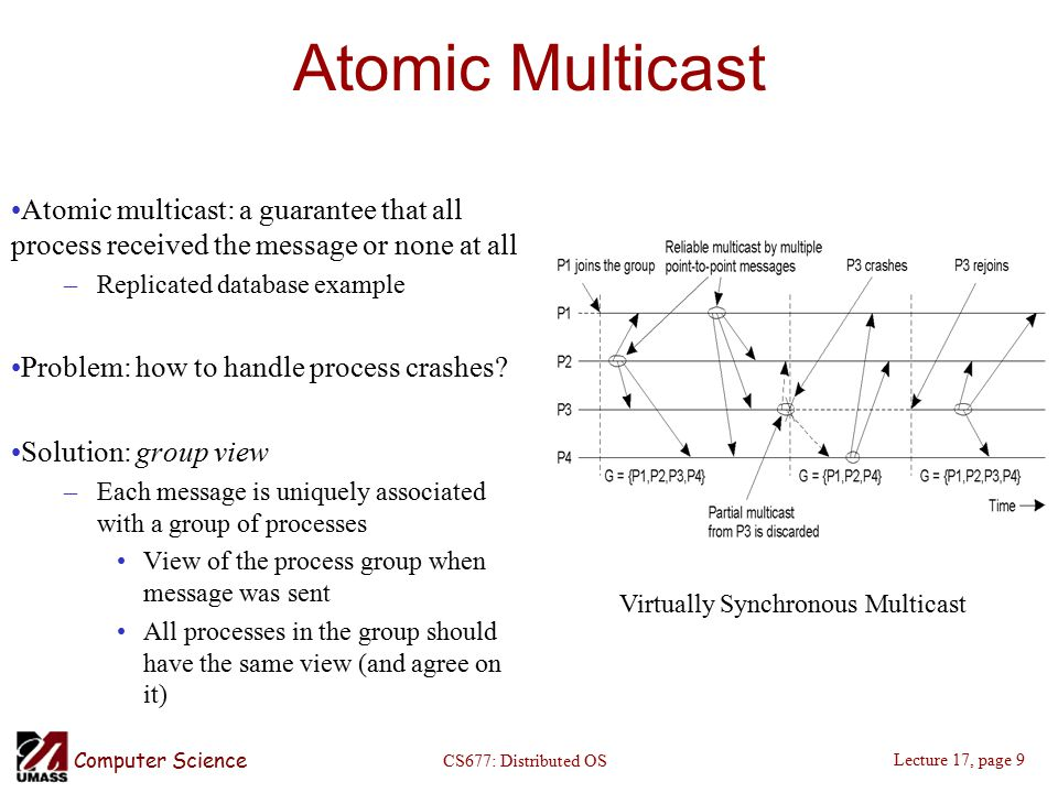 Computer Science Lecture 17, page 9 CS677: Distributed OS Atomic Multicast Atomic multicast: a guarantee that all process received the message or none at all –Replicated database example Problem: how to handle process crashes.