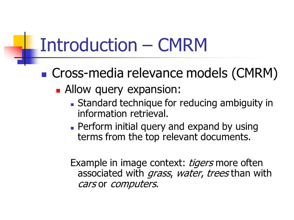Introduction – CMRM Cross-media relevance models (CMRM) Allow query expansion: Standard technique for reducing ambiguity in information retrieval.