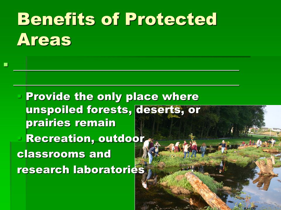 Benefits of Protected Areas  ____________________________________ ____________________________________  Provide the only place where unspoiled forests, deserts, or prairies remain  Recreation, outdoor classrooms and research laboratories