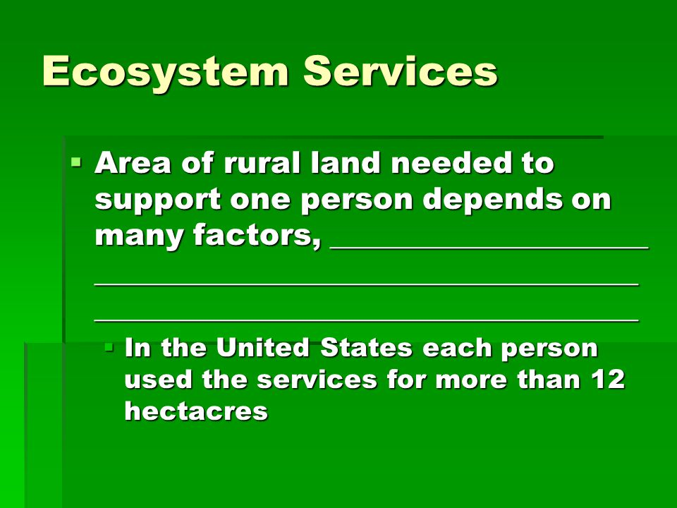 Ecosystem Services  Area of rural land needed to support one person depends on many factors, _____________________ ____________________________________ ____________________________________  In the United States each person used the services for more than 12 hectacres