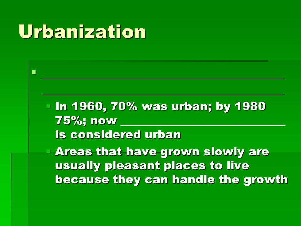 Urbanization  ____________________________________ ____________________________________  In 1960, 70% was urban; by %; now ____________________________ is considered urban  Areas that have grown slowly are usually pleasant places to live because they can handle the growth