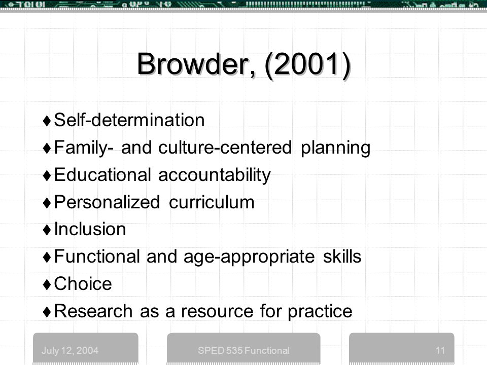 July 12, 2004SPED 535 Functional11 Browder, (2001)  Self-determination  Family- and culture-centered planning  Educational accountability  Personalized curriculum  Inclusion  Functional and age-appropriate skills  Choice  Research as a resource for practice