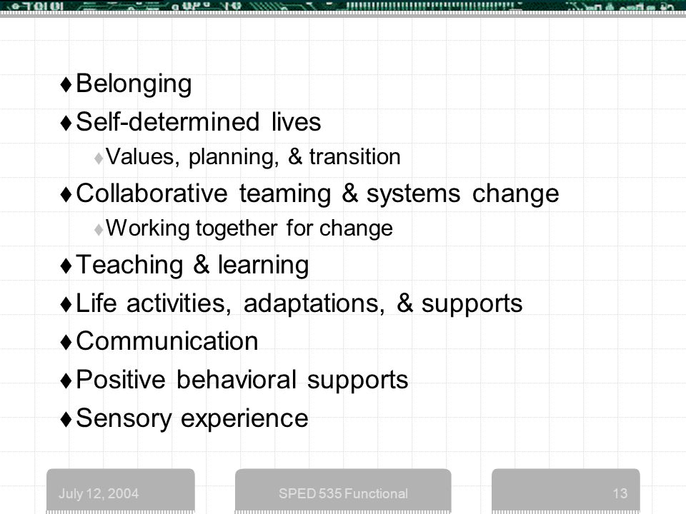 July 12, 2004SPED 535 Functional13  Belonging  Self-determined lives  Values, planning, & transition  Collaborative teaming & systems change  Working together for change  Teaching & learning  Life activities, adaptations, & supports  Communication  Positive behavioral supports  Sensory experience
