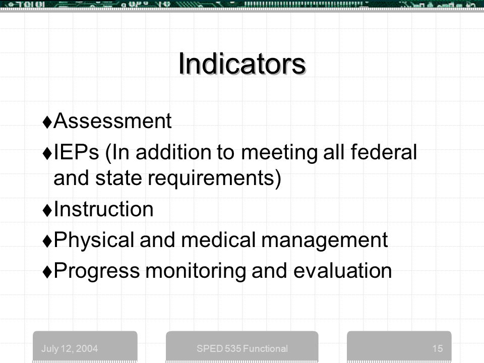 July 12, 2004SPED 535 Functional15 Indicators  Assessment  IEPs (In addition to meeting all federal and state requirements)  Instruction  Physical and medical management  Progress monitoring and evaluation