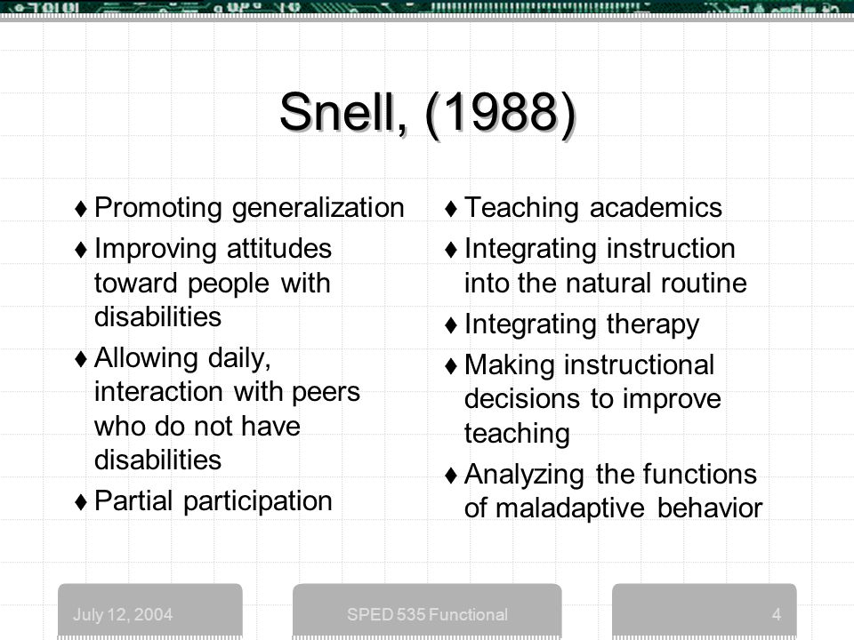 July 12, 2004SPED 535 Functional4 Snell, (1988)  Promoting generalization  Improving attitudes toward people with disabilities  Allowing daily, interaction with peers who do not have disabilities  Partial participation  Teaching academics  Integrating instruction into the natural routine  Integrating therapy  Making instructional decisions to improve teaching  Analyzing the functions of maladaptive behavior