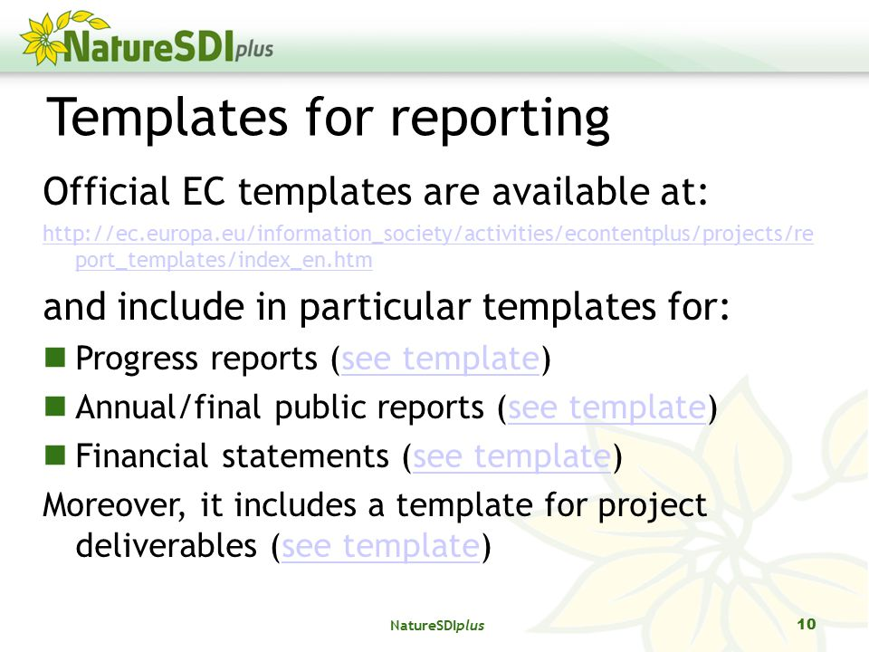 Templates for reporting Official EC templates are available at:   port_templates/index_en.htm and include in particular templates for: Progress reports (see template)see template Annual/final public reports (see template)see template Financial statements (see template)see template Moreover, it includes a template for project deliverables (see template)see template 10 NatureSDIplus