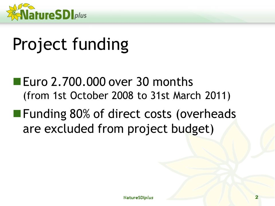 NatureSDIplus 2 Project funding Euro over 30 months (from 1st October 2008 to 31st March 2011) Funding 80% of direct costs (overheads are excluded from project budget)