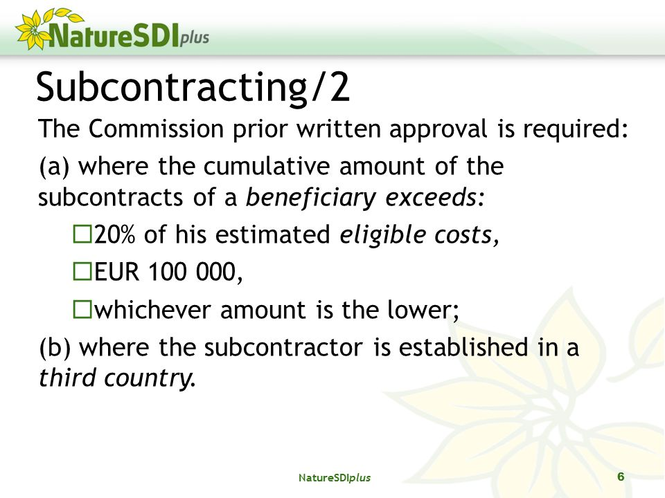 6 Subcontracting/2 The Commission prior written approval is required: (a) where the cumulative amount of the subcontracts of a beneficiary exceeds:  20% of his estimated eligible costs,  EUR ,  whichever amount is the lower; (b) where the subcontractor is established in a third country.