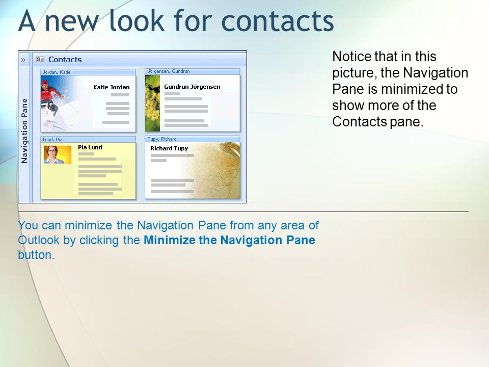 A new look for contacts Notice that in this picture, the Navigation Pane is minimized to show more of the Contacts pane.