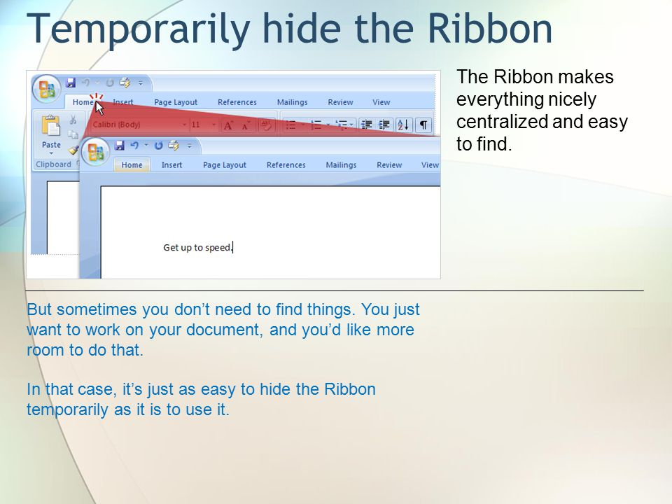Temporarily hide the Ribbon The Ribbon makes everything nicely centralized and easy to find.