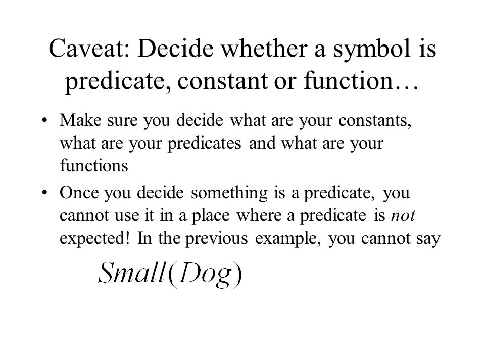 Caveat: Decide whether a symbol is predicate, constant or function… Make sure you decide what are your constants, what are your predicates and what are your functions Once you decide something is a predicate, you cannot use it in a place where a predicate is not expected.