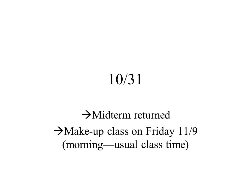 10/31  Midterm returned  Make-up class on Friday 11/9 (morning—usual class time)