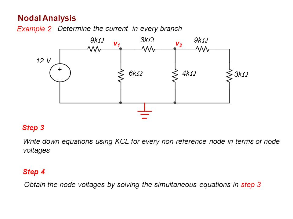 Nodal Analysis Example 2 Determine the current in every branch 9k  3k  4k  6k  ++ 12 V v1v1 v2v2 Step 3 Write down equations using KCL for every non-reference node in terms of node voltages Step 4 Obtain the node voltages by solving the simultaneous equations in step 3
