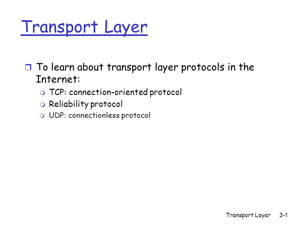 Transport Layer 3-1 Transport Layer r To learn about transport layer protocols in the Internet: m TCP: connection-oriented protocol m Reliability protocol m UDP: connectionless protocol