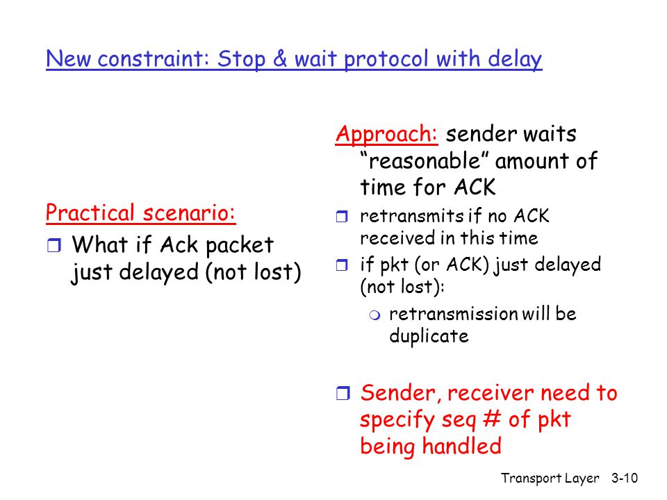 Transport Layer 3-10 New constraint: Stop & wait protocol with delay Practical scenario: r What if Ack packet just delayed (not lost) Approach: sender waits reasonable amount of time for ACK r retransmits if no ACK received in this time r if pkt (or ACK) just delayed (not lost): m retransmission will be duplicate r Sender, receiver need to specify seq # of pkt being handled