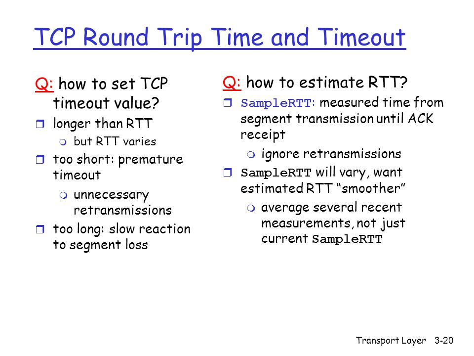 Transport Layer 3-20 TCP Round Trip Time and Timeout Q: how to set TCP timeout value.