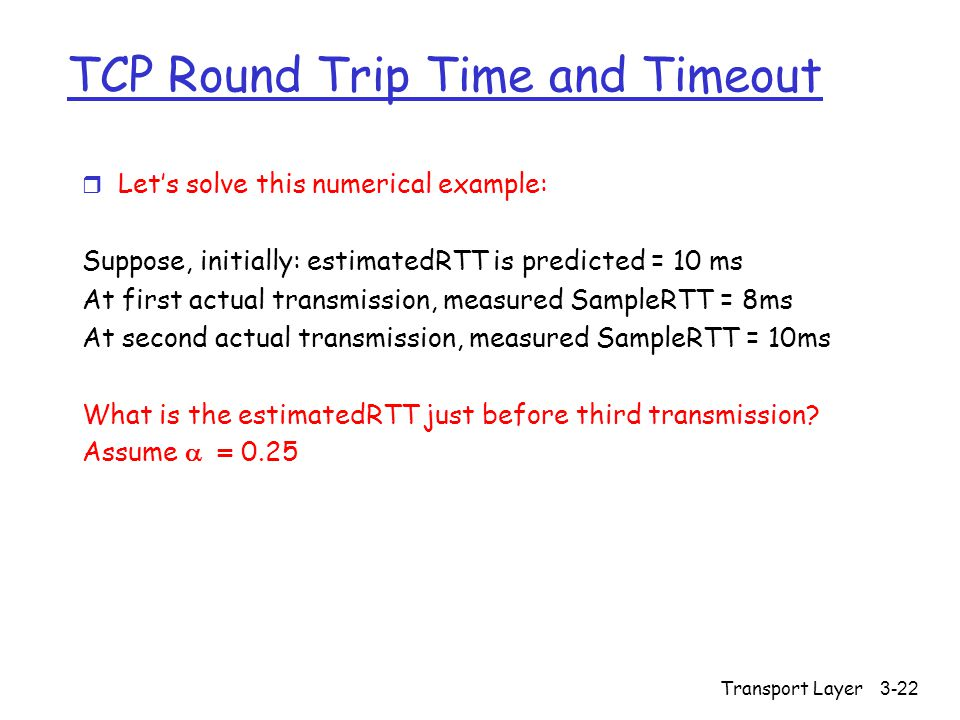 Transport Layer 3-22 TCP Round Trip Time and Timeout r Let's solve this numerical example: Suppose, initially: estimatedRTT is predicted = 10 ms At first actual transmission, measured SampleRTT = 8ms At second actual transmission, measured SampleRTT = 10ms What is the estimatedRTT just before third transmission.